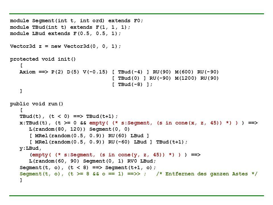 module Segment(int t, int ord) extends F0; module TBud(int t) extends F(1, 1, 1); module LBud extends F(0.5, 0.5, 1); Vector3d z = new Vector3d(0, 0,