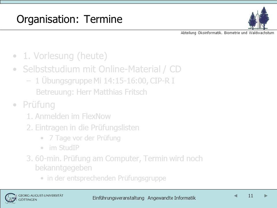 11 Abteilung Ökoinformatik. Biometrie und Waldwachstum Einführungsveranstaltung Angewandte Informatik Organisation: Termine 1. Vorlesung (heute) Selbs