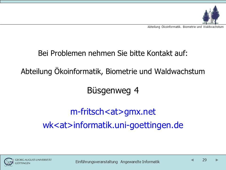 29 Abteilung Ökoinformatik. Biometrie und Waldwachstum Einführungsveranstaltung Angewandte Informatik Bei Problemen nehmen Sie bitte Kontakt auf: Abte