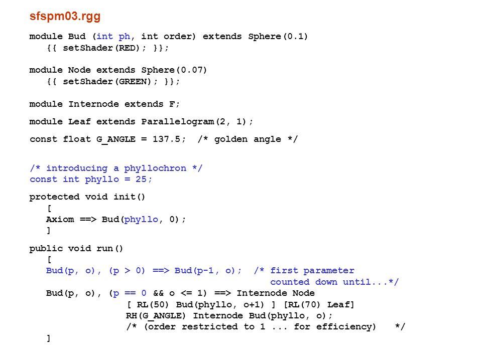 sfspm04.gsz: mit Blütenbildung; texturierte Organe const ShaderRef leafmat = new ShaderRef( Leafmat ); const ShaderRef petalmat = new ShaderRef( Petalmat ); const ShaderRef internodemat = new ShaderRef( Internodemat ); const ShaderRef nodemat = new ShaderRef( Nodemat ); module Bud(int time, int ph, int order) extends Sphere(0.1) {{ setShader(nodemat); }}; module Node extends Sphere(0.07) {{ setShader(GREEN); }}; module NiceNode extends Sphere(0.07) {{ setShader(nodemat); }}; module Internode extends F(1, 0.1, 7); module NiceInternode extends Cylinder(1, 0.08) {{ setShader(internodemat); }}; module Leaf extends Parallelogram(2, 1) {{ setColor(0x82B417); }}; module NiceLeaf extends Parallelogram(2,2) {{ setShader(leafmat); }}; module Flower ==> /* Instanzierungsregel */ RU(180) Cone(0.3, 0.3).(setColor(0x82B417)) M(-0.25) RL(90) [ for (int i=1; i<=5; i++) ( [ RU(i*360/5) RL(20) Parallelogram(2, 1).(setColor(0xFF00FF)) ] ) ] RU(45) [ for (int i=1; i<=5; i++) ( [ RU(i*360/5) RL(40) F(0.3, 0.1, 14) RV(-0.3) F(0.3, 0.1, 14) RV(-0.3) F(0.3, 0.1, 14) ] ) ] RU(-45) [ for (int i=1; i<=5; i++) ( [ RU(i*360/5) RL(70) Frustum(0.7, 0.2, 0.05).(setColor(0x8DAF58)) ] ) module NiceFlower ==> RU(180) Cone(0.3, 0.3).(setShader(internodemat)) M(-0.25) RL(90) [ for (int i=1; i<=5; i++) ( [ RU(i*360/5) RL(20) Parallelogram(2, 1).(setShader(petalmat)) ] ) ] RU(45) [ for (int i=1; i<=2; i++) ( [ RU(i*360/3) RL(40) F(0.3, 0.1, 14) RV(-0.3) F(0.3, 0.1, 14) RV(-0.3) F(0.3, 0.1, 14) ] ) ] RU(-45) [ for (int i=1; i<=5; i++) ( [ RU(i*360/5) RL(70) Frustum(0.7, 0.2, 0.05).(setColor(0x8DAF58)) ] ) ];