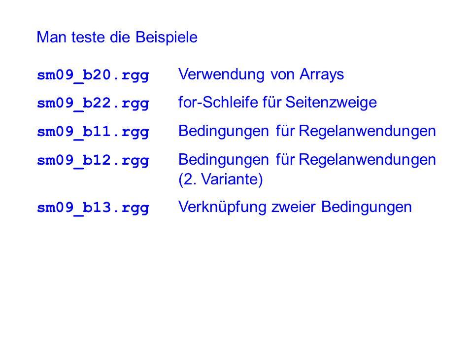Man teste die Beispiele sm09_b20.rgg Verwendung von Arrays sm09_b22.rgg for-Schleife für Seitenzweige sm09_b11.rgg Bedingungen für Regelanwendungen sm09_b12.rgg Bedingungen für Regelanwendungen (2.