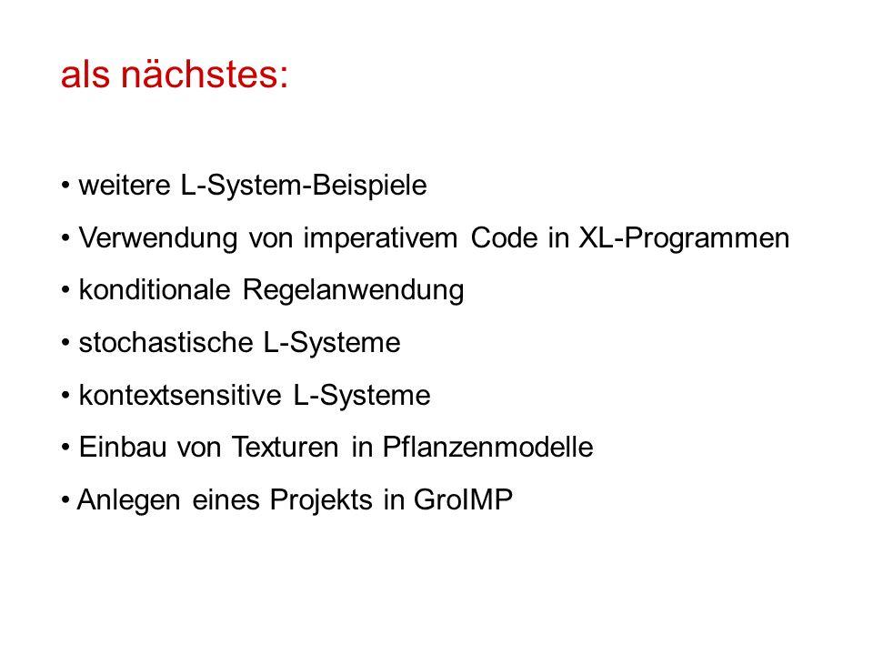 als nächstes: weitere L-System-Beispiele Verwendung von imperativem Code in XL-Programmen konditionale Regelanwendung stochastische L-Systeme kontextsensitive L-Systeme Einbau von Texturen in Pflanzenmodelle Anlegen eines Projekts in GroIMP