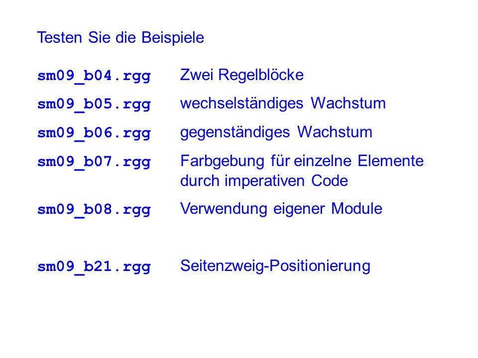 Testen Sie die Beispiele sm09_b04.rgg Zwei Regelblöcke sm09_b05.rgg wechselständiges Wachstum sm09_b06.rgg gegenständiges Wachstum sm09_b07.rgg Farbgebung für einzelne Elemente durch imperativen Code sm09_b08.rgg Verwendung eigener Module sm09_b21.rgg Seitenzweig-Positionierung
