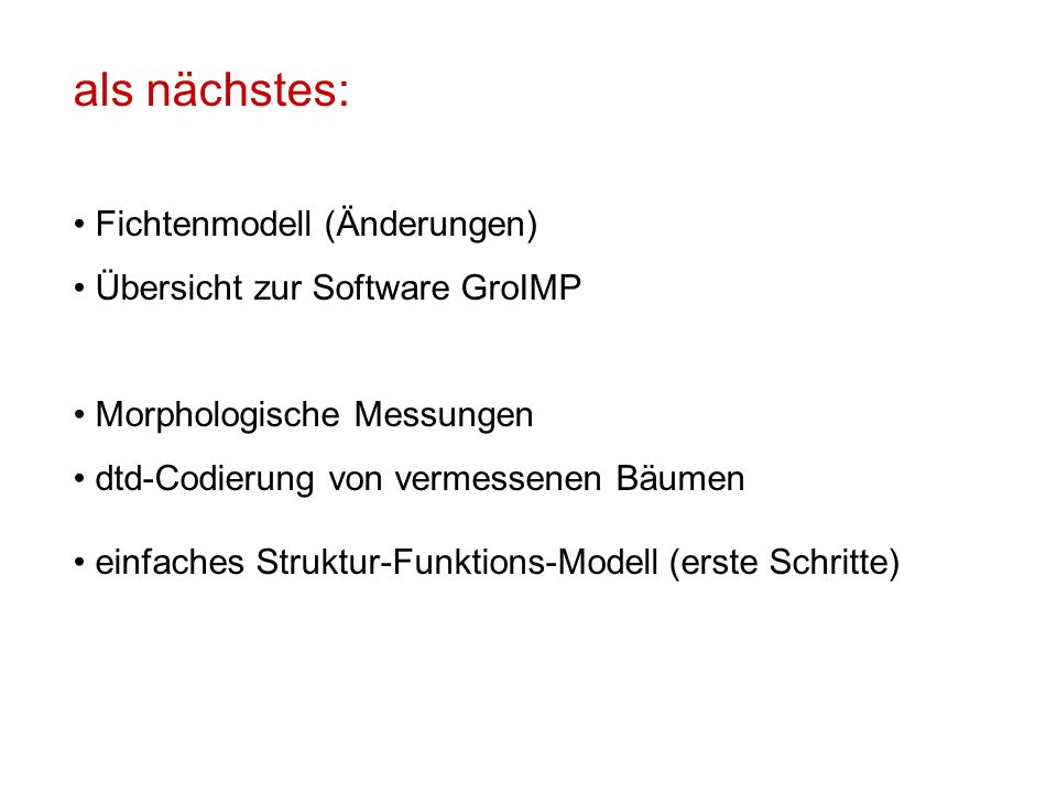als nächstes: Fichtenmodell (Änderungen) Übersicht zur Software GroIMP Morphologische Messungen dtd-Codierung von vermessenen Bäumen einfaches Struktur-Funktions-Modell (erste Schritte)