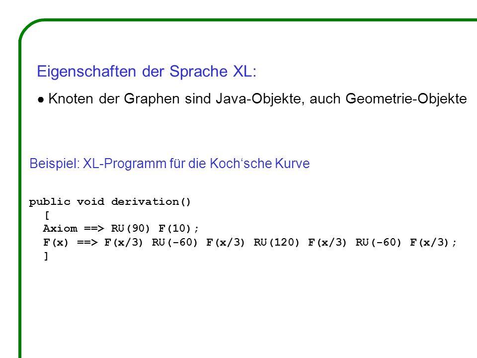 Beispiel: XL-Programm für die Kochsche Kurve public void derivation() [ Axiom ==> RU(90) F(10); F(x) ==> F(x/3) RU(-60) F(x/3) RU(120) F(x/3) RU(-60) F(x/3); ] Eigenschaften der Sprache XL: Knoten der Graphen sind Java-Objekte, auch Geometrie-Objekte