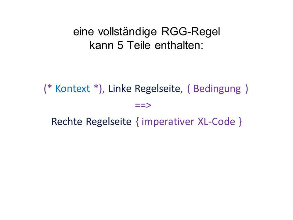 eine vollständige RGG-Regel kann 5 Teile enthalten: (* Kontext *), Linke Regelseite, ( Bedingung ) ==> Rechte Regelseite { imperativer XL-Code }