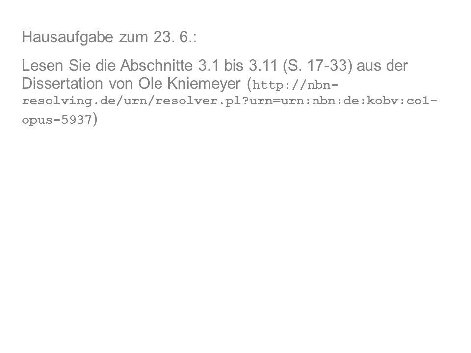 Hausaufgabe zum 23. 6.: Lesen Sie die Abschnitte 3.1 bis 3.11 (S. 17-33) aus der Dissertation von Ole Kniemeyer ( http://nbn- resolving.de/urn/resolve
