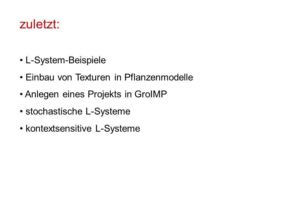 zuletzt: L-System-Beispiele Einbau von Texturen in Pflanzenmodelle Anlegen eines Projekts in GroIMP stochastische L-Systeme kontextsensitive L-Systeme