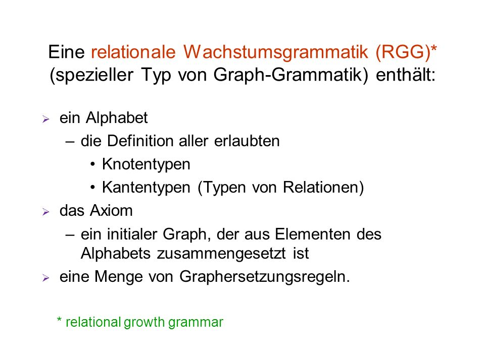 Eine relationale Wachstumsgrammatik (RGG)* (spezieller Typ von Graph-Grammatik) enthält: ein Alphabet –die Definition aller erlaubten Knotentypen Kant