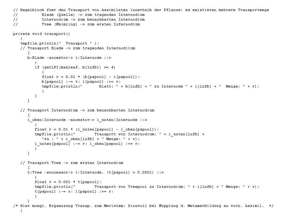 // Regelblock fuer den Transport von Assimilaten innerhalb der Pflanze: es existieren mehrere Transportwege //Blade (Quelle) -> zum tragenden Internodium //Internodium -> zum benachbarten Internodium //Tree (Keimling) -> zum ersten Infernodium private void transport() { tmpfile.println( Transport ); // Transport Blade -> zum tragenden Internodiium [ b:Blade -ancestor-> i:Internode ::> { if (getLPI(maxleaf, b[lnfb]) >= 4) { float r = 0.01 * (b[pspool] - i[pspool]); b[pspool] :-= r; i[pspool] :+= r; tmpfile.println( Blatt: + b[lnfb] + zu Internode + i[lnfb] + Menge: + r); } ] // Transport Internodium -> zum benachbarten Internodium [ i_oben:Internode -ancestor-> i_unten:Internode ::> { float r = 0.01 * (i_unten[pspool] - i_oben[pspool]); tmpfile.println( Transport von Internodium: + i_unten[lnfb] + zu : + i_oben[lnfb] + Menge: + r); i_unten[pspool] :-= r; i_oben[pspool] :+= r; } ] // Transport Tree -> zum ersten Internodium [ t:Tree -successor-> i:Internode, (t[pspool] > 0.0001) ::> { float r = 0.001 * t[pspool]; tmpfile.println( Transport von Treepool zu Internodium: + i[lnfb] + Menge: + r); t[pspool] :-= r; i[pspool] :+= r; } ] /* Hier moegl.