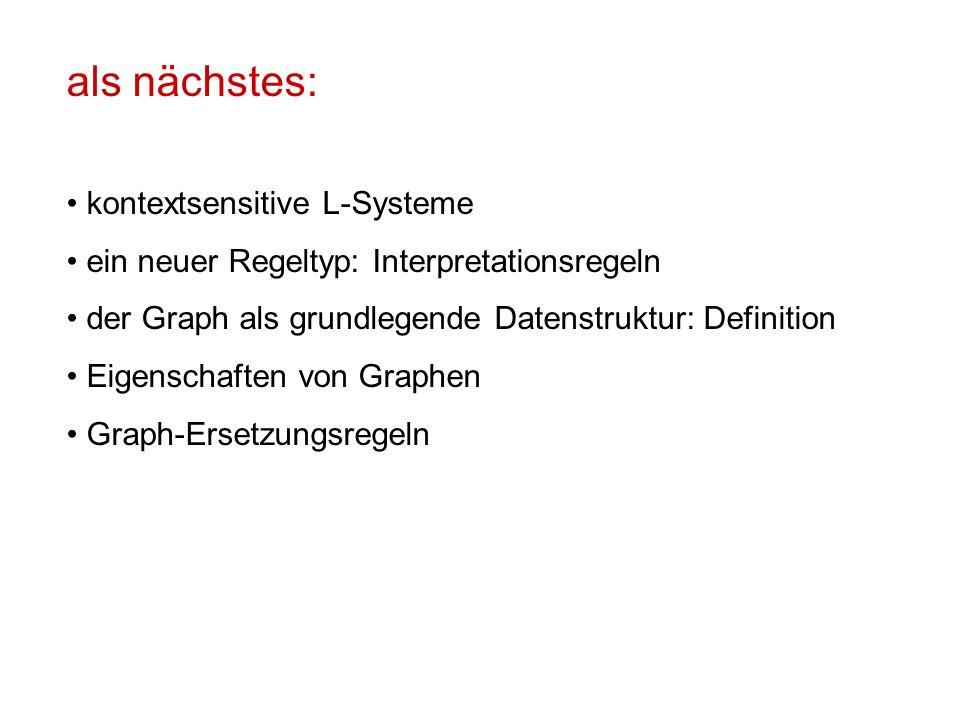 als nächstes: kontextsensitive L-Systeme ein neuer Regeltyp: Interpretationsregeln der Graph als grundlegende Datenstruktur: Definition Eigenschaften von Graphen Graph-Ersetzungsregeln