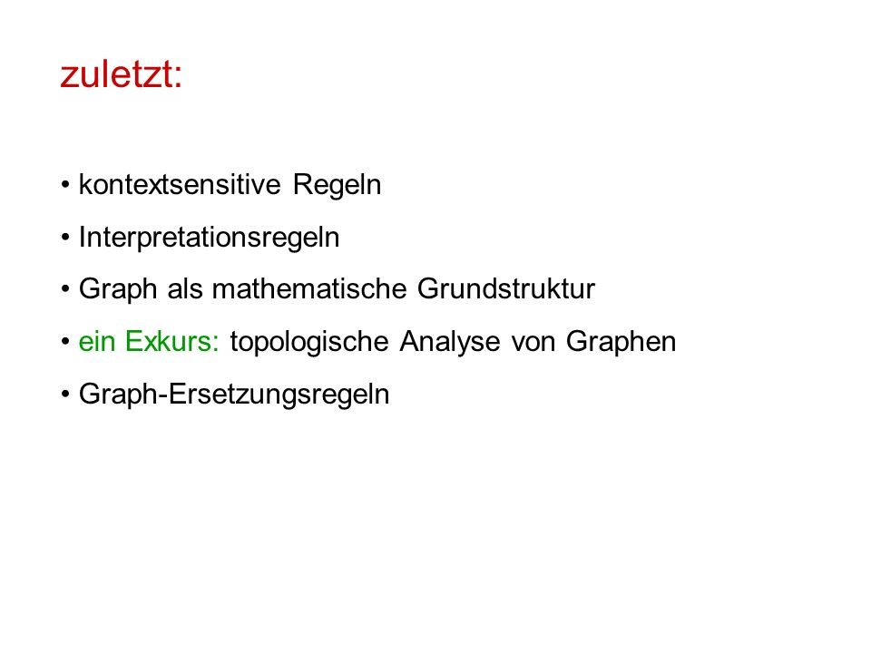 zuletzt: kontextsensitive Regeln Interpretationsregeln Graph als mathematische Grundstruktur ein Exkurs: topologische Analyse von Graphen Graph-Ersetzungsregeln