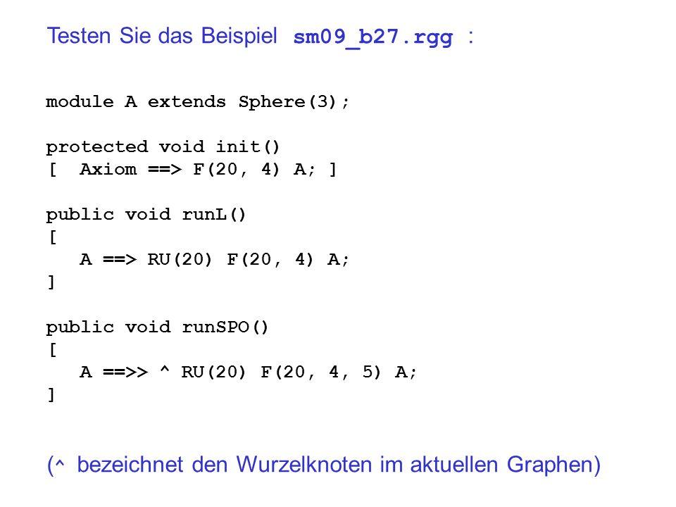 Testen Sie das Beispiel sm09_b27.rgg : module A extends Sphere(3); protected void init() [ Axiom ==> F(20, 4) A; ] public void runL() [ A ==> RU(20) F(20, 4) A; ] public void runSPO() [ A ==>> ^ RU(20) F(20, 4, 5) A; ] ( ^ bezeichnet den Wurzelknoten im aktuellen Graphen)