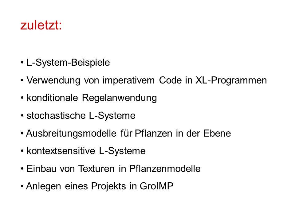 zuletzt: L-System-Beispiele Verwendung von imperativem Code in XL-Programmen konditionale Regelanwendung stochastische L-Systeme Ausbreitungsmodelle für Pflanzen in der Ebene kontextsensitive L-Systeme Einbau von Texturen in Pflanzenmodelle Anlegen eines Projekts in GroIMP
