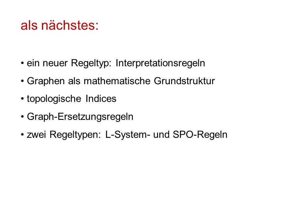 als nächstes: ein neuer Regeltyp: Interpretationsregeln Graphen als mathematische Grundstruktur topologische Indices Graph-Ersetzungsregeln zwei Regeltypen: L-System- und SPO-Regeln