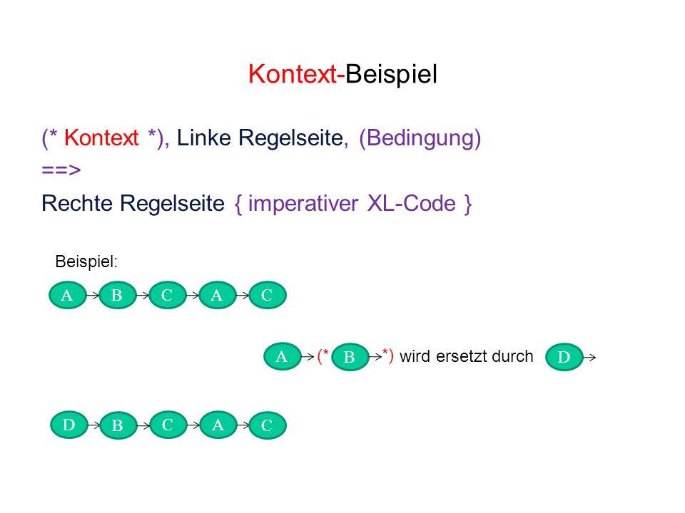 Kontext-Beispiel (* Kontext *), Linke Regelseite, (Bedingung) ==> Rechte Regelseite { imperativer XL-Code } ABCA DC D A wird ersetzt durch B A Beispiel: (* *) B C C