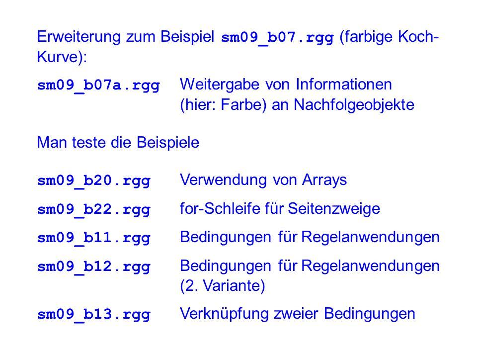 Erweiterung zum Beispiel sm09_b07.rgg (farbige Koch- Kurve): sm09_b07a.rgg Weitergabe von Informationen (hier: Farbe) an Nachfolgeobjekte Man teste die Beispiele sm09_b20.rgg Verwendung von Arrays sm09_b22.rgg for-Schleife für Seitenzweige sm09_b11.rgg Bedingungen für Regelanwendungen sm09_b12.rgg Bedingungen für Regelanwendungen (2.