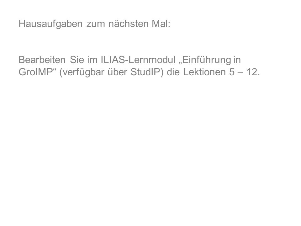Hausaufgaben zum nächsten Mal: Bearbeiten Sie im ILIAS-Lernmodul Einführung in GroIMP (verfügbar über StudIP) die Lektionen 5 – 12.