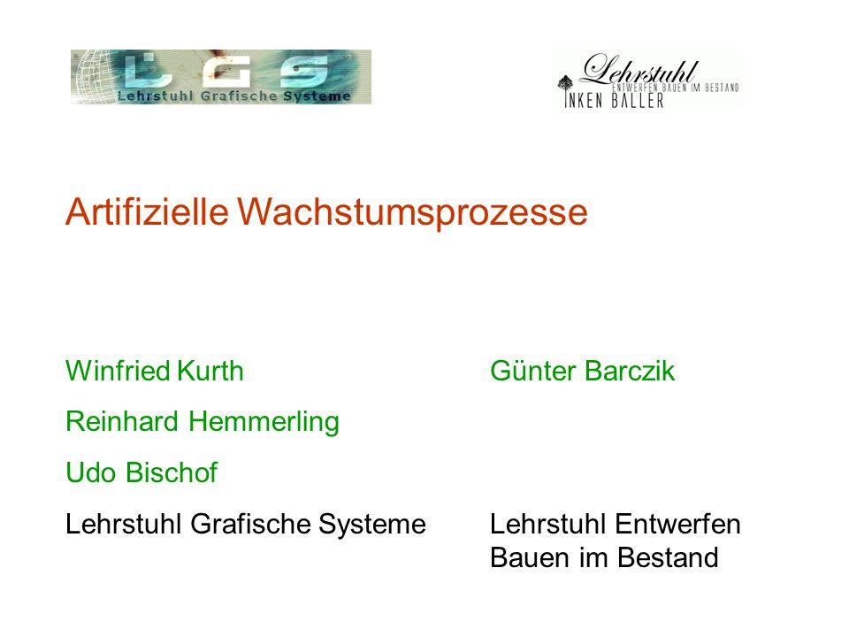 Artifizielle Wachstumsprozesse Winfried Kurth Günter Barczik Reinhard Hemmerling Udo Bischof Lehrstuhl Grafische SystemeLehrstuhl Entwerfen Bauen im B