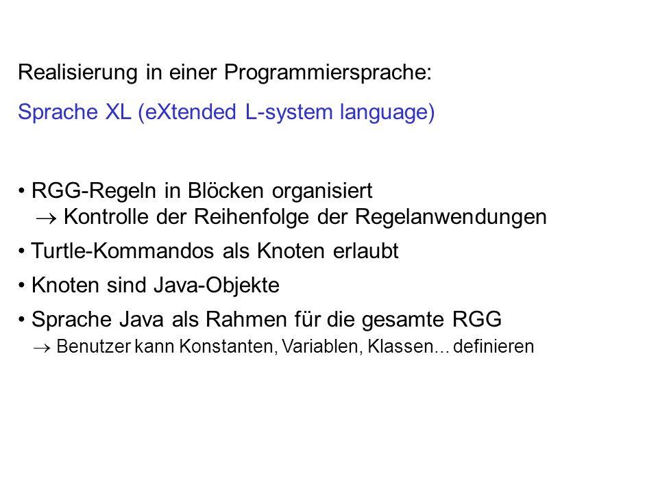 Realisierung in einer Programmiersprache: Sprache XL (eXtended L-system language) RGG-Regeln in Blöcken organisiert Kontrolle der Reihenfolge der Regelanwendungen Turtle-Kommandos als Knoten erlaubt Knoten sind Java-Objekte Sprache Java als Rahmen für die gesamte RGG Benutzer kann Konstanten, Variablen, Klassen...