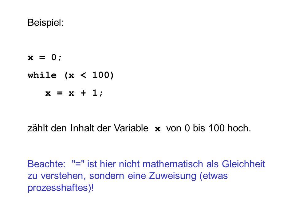 Beispiel: x = 0; while (x < 100) x = x + 1; zählt den Inhalt der Variable x von 0 bis 100 hoch. Beachte: