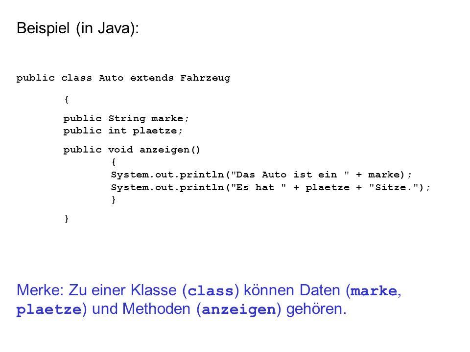 Beispiel (in Java): public class Auto extends Fahrzeug { public String marke; public int plaetze; public void anzeigen() { System.out.println( Das Auto ist ein + marke); System.out.println( Es hat + plaetze + Sitze. ); } Merke: Zu einer Klasse ( class ) können Daten ( marke, plaetze ) und Methoden ( anzeigen ) gehören.