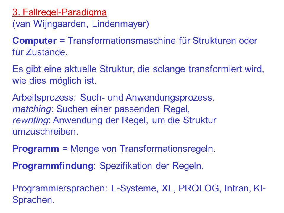 3. Fallregel-Paradigma (van Wijngaarden, Lindenmayer) Computer = Transformationsmaschine für Strukturen oder für Zustände. Es gibt eine aktuelle Struk