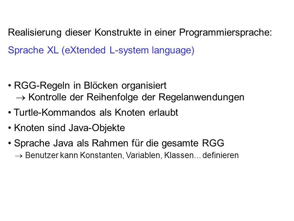 Realisierung dieser Konstrukte in einer Programmiersprache: Sprache XL (eXtended L-system language) RGG-Regeln in Blöcken organisiert Kontrolle der Re