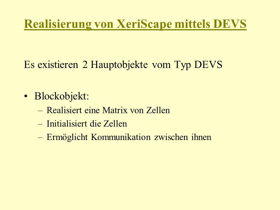 Realisierung von XeriScape mittels DEVS Es existieren 2 Hauptobjekte vom Typ DEVS Blockobjekt: –Realisiert eine Matrix von Zellen –Initialisiert die Zellen –Ermöglicht Kommunikation zwischen ihnen