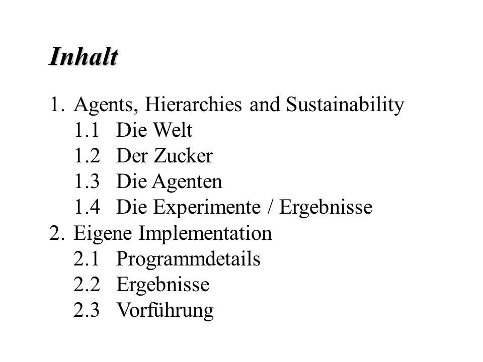 Inhalt 1.Agents, Hierarchies and Sustainability 1.1 Die Welt 1.2 Der Zucker 1.3 Die Agenten 1.4 Die Experimente / Ergebnisse 2.Eigene Implementation 2.1 Programmdetails 2.2 Ergebnisse 2.3 Vorführung