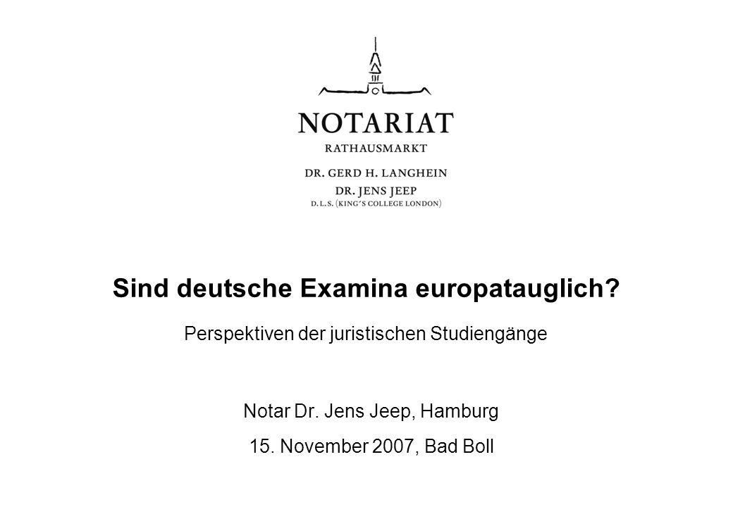 Sind deutsche Examina europatauglich? Perspektiven der juristischen Studiengänge Notar Dr. Jens Jeep, Hamburg 15. November 2007, Bad Boll