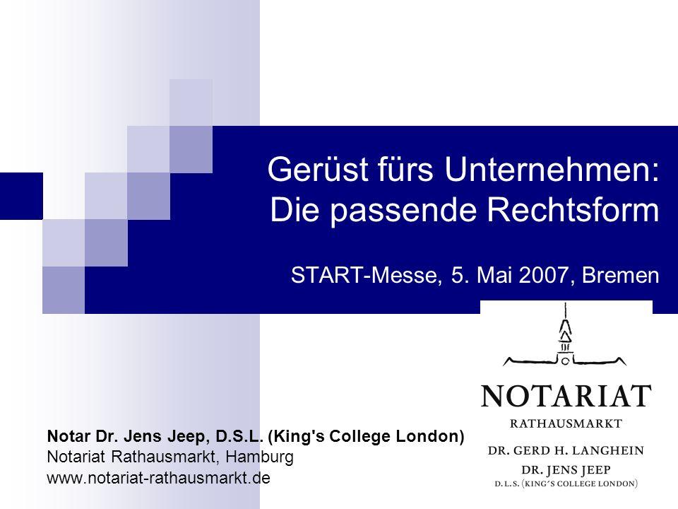 Gerüst fürs Unternehmen: Die passende Rechtsform START-Messe, 5. Mai 2007, Bremen Notar Dr. Jens Jeep, D.S.L. (King's College London) Notariat Rathaus
