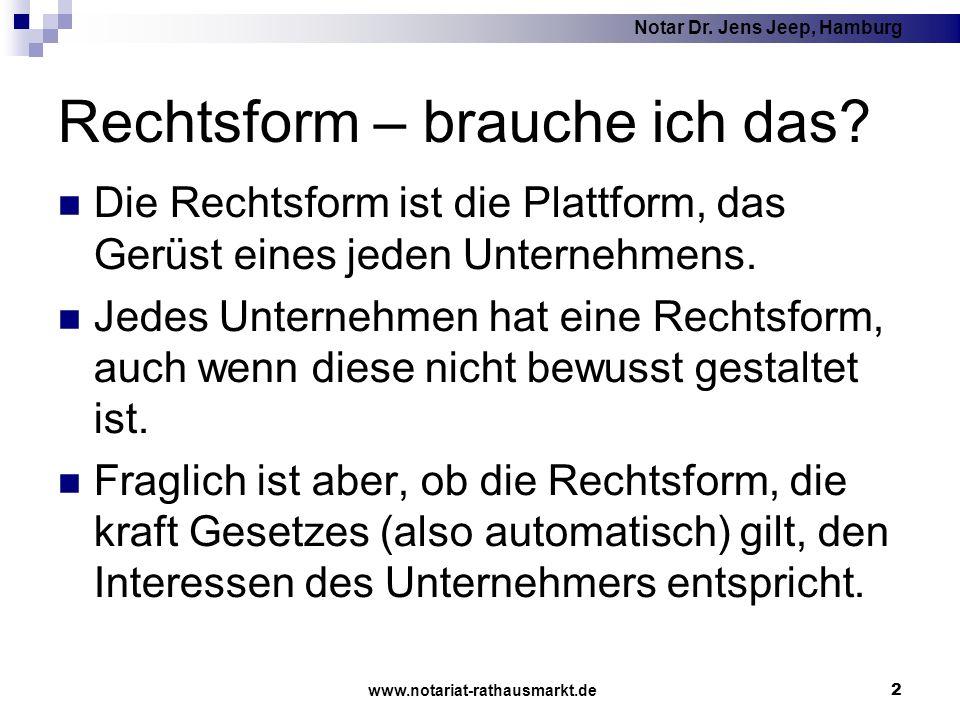 Notar Dr. Jens Jeep, Hamburg www.notariat-rathausmarkt.de 2 Rechtsform – brauche ich das? Die Rechtsform ist die Plattform, das Gerüst eines jeden Unt