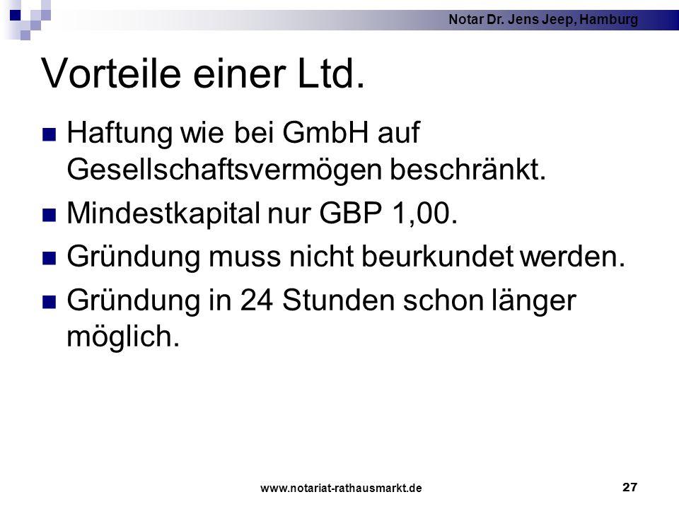 Notar Dr. Jens Jeep, Hamburg www.notariat-rathausmarkt.de 27 Vorteile einer Ltd. Haftung wie bei GmbH auf Gesellschaftsvermögen beschränkt. Mindestkap