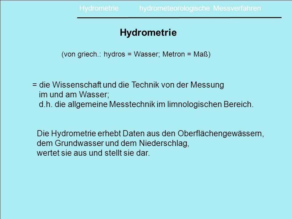 Hydrometrie (von griech.: hydros = Wasser; Metron = Maß) = die Wissenschaft und die Technik von der Messung im und am Wasser; d.h.