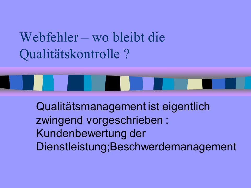 Webfehler – wo bleibt die Qualitätskontrolle ? Qualitätsmanagement ist eigentlich zwingend vorgeschrieben : Kundenbewertung der Dienstleistung;Beschwe