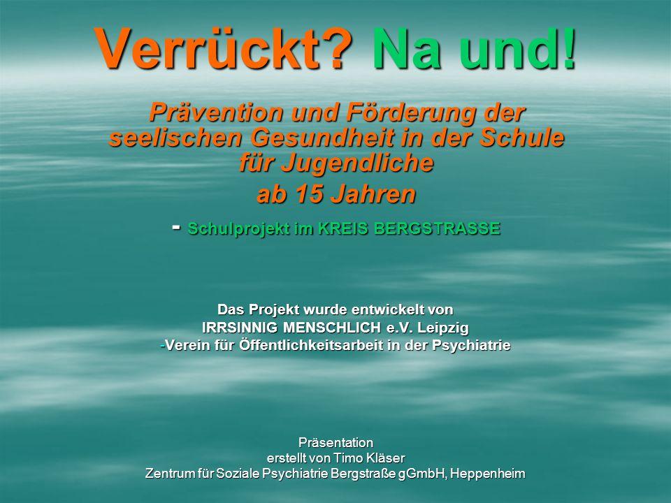 Verrückt? Na und! Prävention und Förderung der seelischen Gesundheit in der Schule für Jugendliche ab 15 Jahren - Schulprojekt im KREIS BERGSTRASSE Da