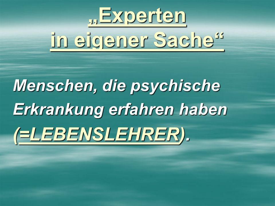 Experten in eigener Sache Menschen, die psychische Erkrankung erfahren haben (=LEBENSLEHRER). (=LEBENSLEHRER).