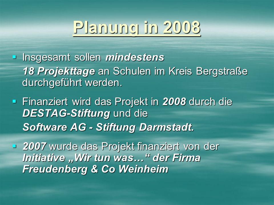 Planung in 2008 Insgesamt sollen mindestens Insgesamt sollen mindestens 18 Projekttage an Schulen im Kreis Bergstraße durchgeführt werden. Finanziert