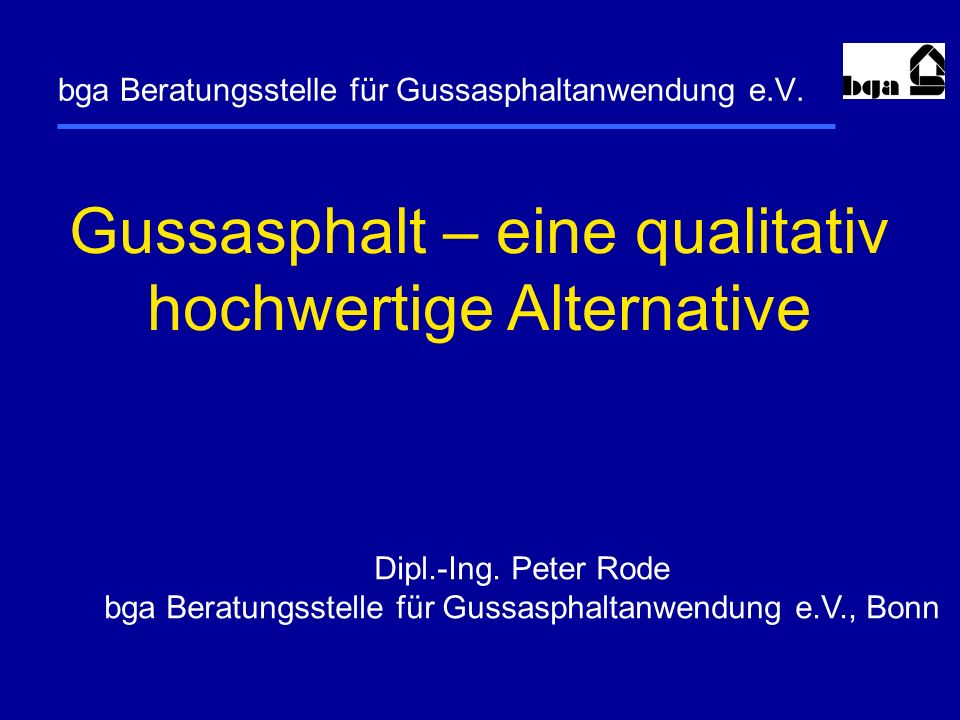 bga Beratungsstelle für Gussasphaltanwendung e.V. Gussasphalt – eine qualitativ hochwertige Alternative Dipl.-Ing. Peter Rode bga Beratungsstelle für