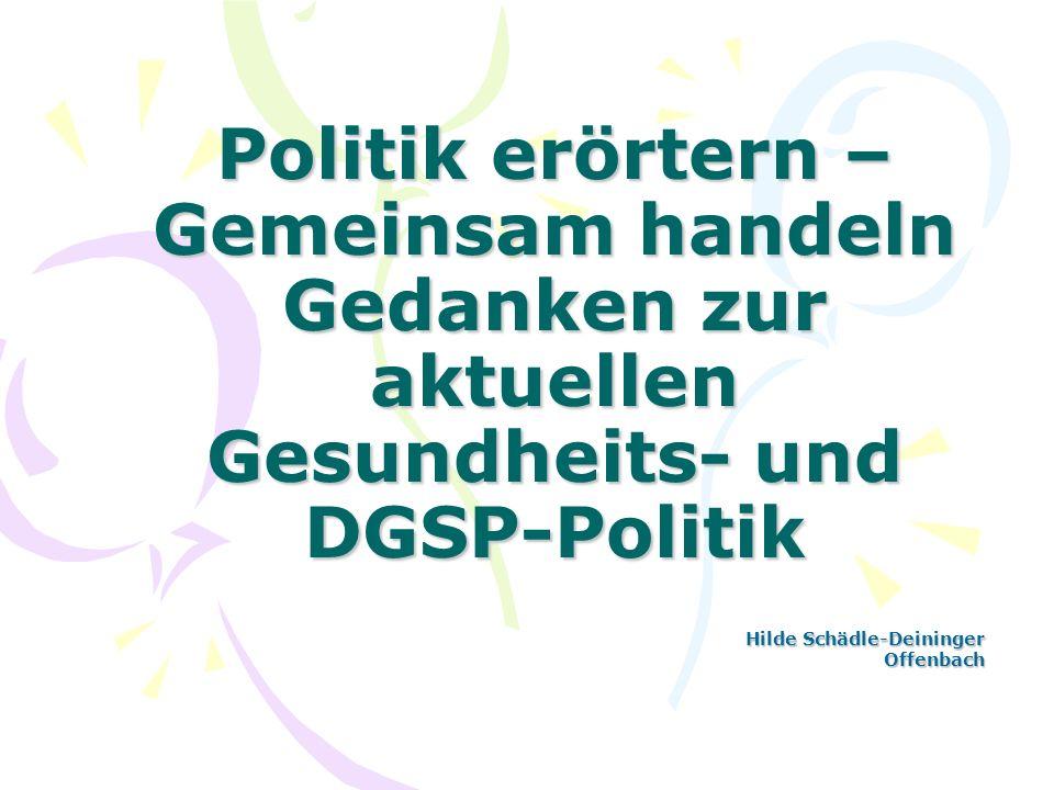 Politik erörtern – Gemeinsam handeln Gedanken zur aktuellen Gesundheits- und DGSP-Politik Hilde Schädle-Deininger Offenbach