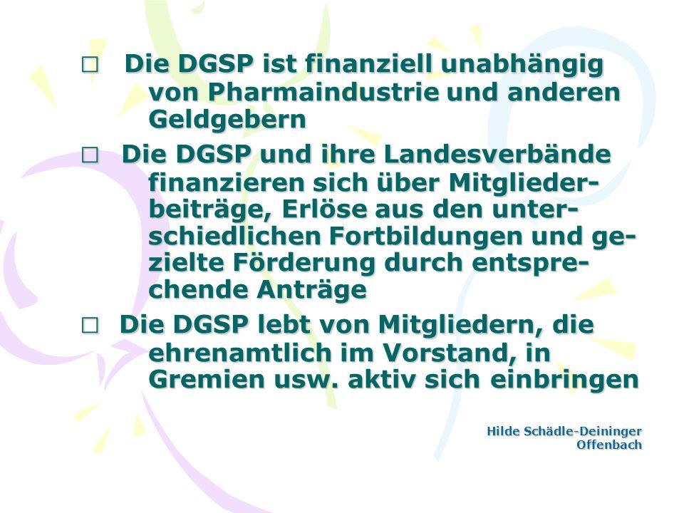 Die DGSP ist finanziell unabhängig von Pharmaindustrie und anderen Geldgebern Die DGSP und ihre Landesverbände finanzieren sich über Mitglieder- beitr