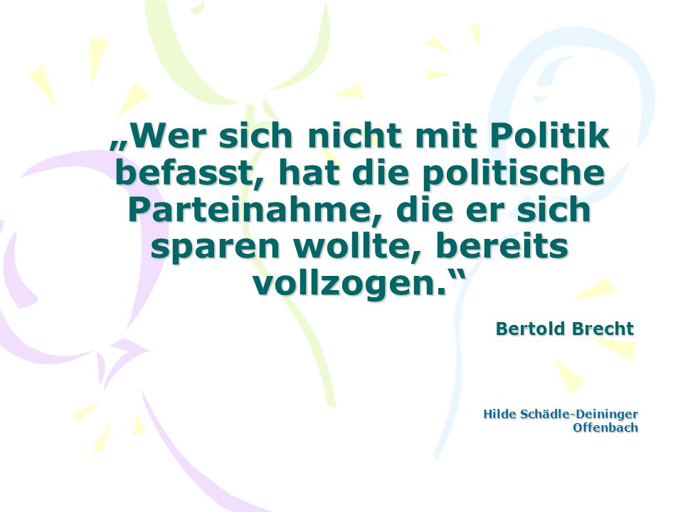 Wer sich nicht mit Politik befasst, hat die politische Parteinahme, die er sich sparen wollte, bereits vollzogen. Bertold Brecht Hilde Schädle-Deining