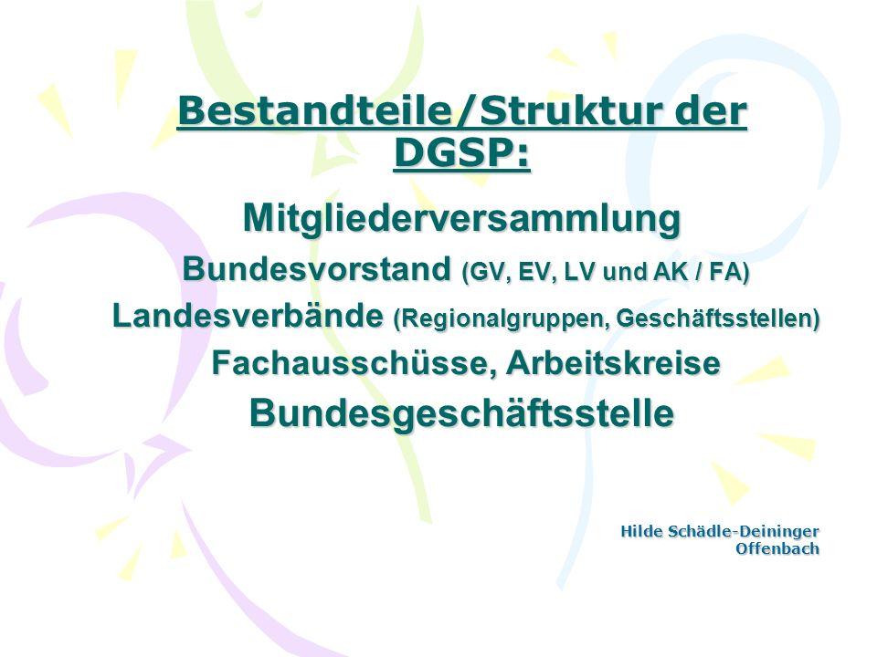 Bestandteile/Struktur der DGSP: Mitgliederversammlung Bundesvorstand (GV, EV, LV und AK / FA) Landesverbände (Regionalgruppen, Geschäftsstellen) Facha