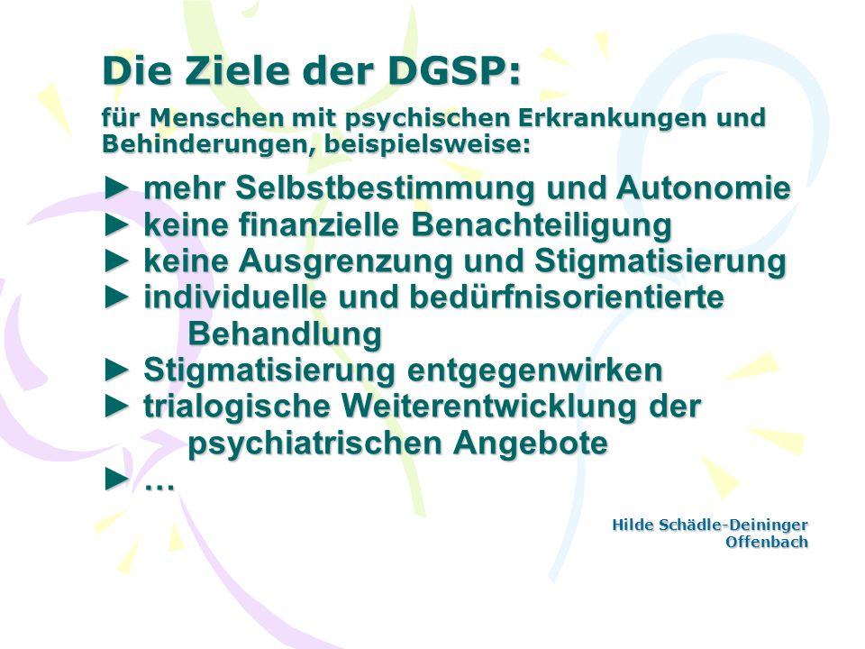 Die Ziele der DGSP: für Menschen mit psychischen Erkrankungen und Behinderungen, beispielsweise: mehr Selbstbestimmung und Autonomie keine finanzielle
