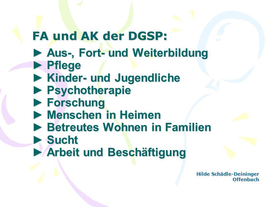 FA und AK der DGSP: Aus-, Fort- und Weiterbildung Pflege Kinder- und Jugendliche Psychotherapie Forschung Menschen in Heimen Betreutes Wohnen in Famil