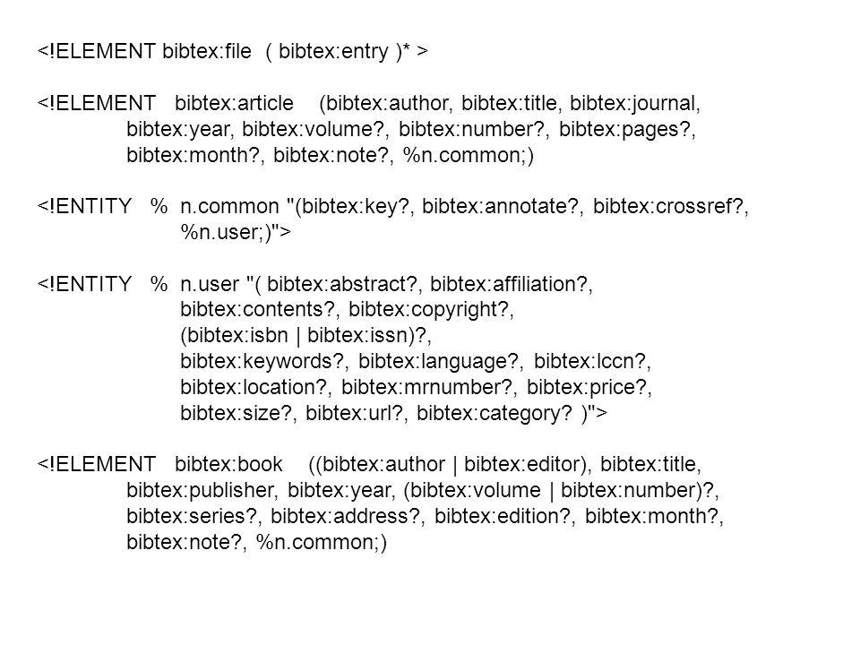<!ELEMENT bibtex:article (bibtex:author, bibtex:title, bibtex:journal, bibtex:year, bibtex:volume?, bibtex:number?, bibtex:pages?, bibtex:month?, bibtex:note?, %n.common;) <!ENTITY % n.common (bibtex:key?, bibtex:annotate?, bibtex:crossref?, %n.user;) > <!ENTITY % n.user ( bibtex:abstract?, bibtex:affiliation?, bibtex:contents?, bibtex:copyright?, (bibtex:isbn | bibtex:issn)?, bibtex:keywords?, bibtex:language?, bibtex:lccn?, bibtex:location?, bibtex:mrnumber?, bibtex:price?, bibtex:size?, bibtex:url?, bibtex:category.