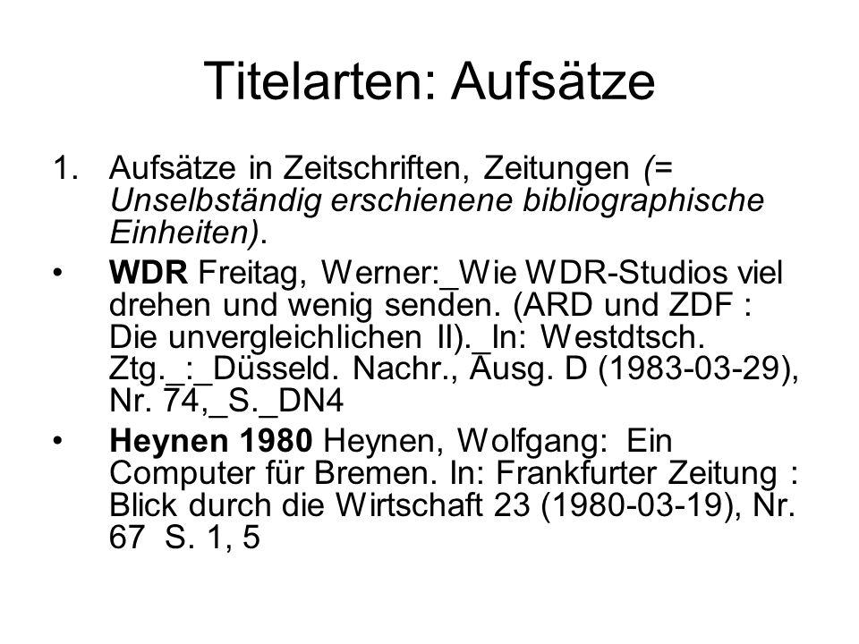 Titelarten: Aufsätze 1.Aufsätze in Zeitschriften, Zeitungen (= Unselbständig erschienene bibliographische Einheiten).