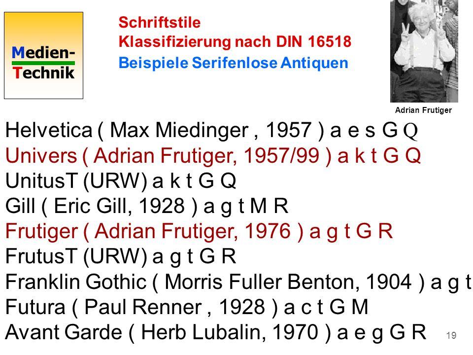 Medien- Technik 19 Schriftstile Klassifizierung nach DIN 16518 Beispiele Serifenlose Antiquen Helvetica ( Max Miedinger, 1957 ) a e s G Q Univers ( Ad