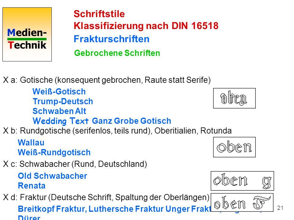 Medien- Technik 21 Schriftstile Klassifizierung nach DIN 16518 Frakturschriften Gebrochene Schriften X a: Gotische (konsequent gebrochen, Raute statt